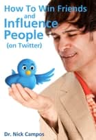 How to Win Friends and Influence People (on Twitter) ebook by Dr. Nick Campos