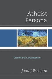 Atheist Persona - Causes and Consequences ebook by John J. Pasquini