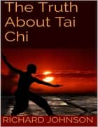 The Truth About Tai Chi ebook by Richard Johnson