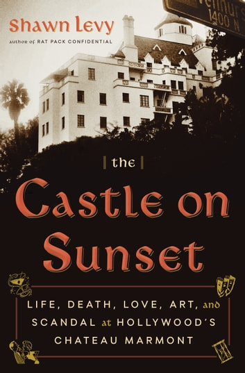 The Castle on Sunset - Life, Death, Love, Art, and Scandal at Hollywood's Chateau Marmont eBook by Shawn Levy