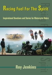 Racing Fuel For The Spirit - Inspirational Devotions and Stories for Motorcycle Riders ebook by Roy Jenkins