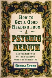 How to Get a Good Reading from a Psychic Medium - Get the Most Out of Your Contact with the Other Side ebook by Lynne, Carole