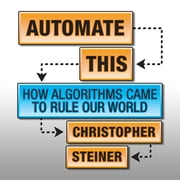 Automate This - How Algorithms Came to Rule Our World audiobook by Christopher Steiner