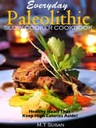 Everyday Paleolithic Slow Cooker Cookbook Healthy Meals That Keep High Calories Aside! ebook by M. T Susan