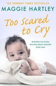 Too Scared To Cry - And other true stories from the nation's favourite foster carer ebook by Maggie Hartley