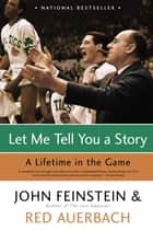 Let Me Tell You a Story - A Lifetime in the Game eBook by Red Auerbach, John Feinstein