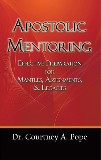 Apostolic Mentoring - Effective Preparation for Mantles, Assignments, & Legacies ebook by Dr. Courtney A. Pope