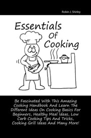 Essentials Of Cooking - Be Fascinated With This Amazing Cooking Handbook And Learn The Different Ideas On Cooking Basics For Beginners, Healthy Meal Ideas, Low Carb Cooking Tips And Tricks, Cooking Grill Ideas And Many More! ebook by Robin J. Shirley