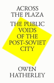 Across the plaza. The public voids of the post-soviet city ebook by Owen Hatherley,Strelka Press