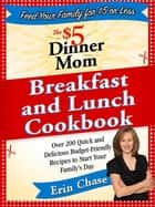 The $5 Dinner Mom Breakfast and Lunch Cookbook ebook by Erin Chase