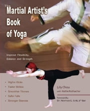 The Martial Artist's Book of Yoga - Improve Flexibility, Balance and Strength for Higher Kicks, Faster Strikes, Smoother Throws, Safer F ebook by Lily Chou,Kathe Rothacher,Ph.D. Norman G. Link