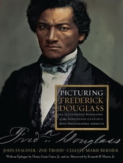 Picturing Frederick Douglass: An Illustrated Biography of the Nineteenth Century's Most Photographed American - An Illustrated Biography of the Nineteenth Century's Most Photographed American ebook by John Stauffer,Zoe Trodd,Celeste-Marie Bernier,Henry Louis Gates Jr.,Kenneth B. Morris Jr