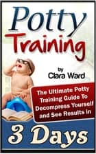Potty Training: The Ultimate Potty Training Guide To Decompress Yourself and See Results In 3 Days ebook by Clara Ward