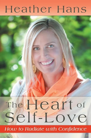 The Heart of Self-Love - How to Radiate with Confidence ebook by Heather Hans
