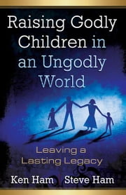 Raising Godly Children in an Ungodly World - Leaving a Lasting Legacy ebook by Ken Ham,Steve Ham
