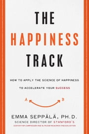 The Happiness Track - How to Apply the Science of Happiness to Accelerate Your Success ebook by Emma Seppala