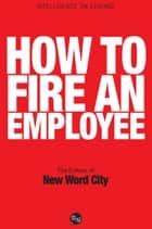 How to Fire an Employee ebook by The Editors of New Word City