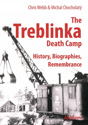 The Treblinka Death Camp - History, Biographies, Remembrance ebook by Chris Webb,Michal Chocholatý