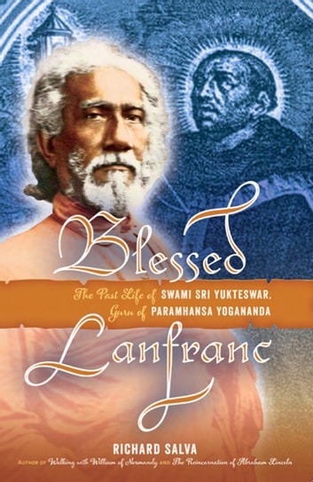 Blessed Lanfranc: The Past Life of Swami Sri Yukteswar, Guru of Paramhansa Yogananda ebook by Richard Salva
