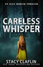 Careless Whisper - An Alex Mercer Thriller, #11 ebook by Stacy Claflin