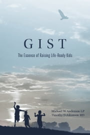 GIST: The Essence of Raising Life-Ready Kids ebook by M. W. Anderson, T. D. Johanson