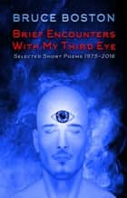 Brief Encounters with my Third Eye: Selected Poems ebook by Bruce Boston