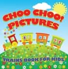Choo Choo! Pictures: Trains Book for Kids - Things That Go for Kids ebook by Baby Professor