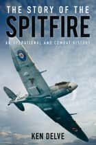 Story of the Spitfire - An Operational and Combat History ebook by Ken Delve