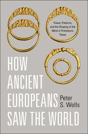 How Ancient Europeans Saw the World - Vision, Patterns, and the Shaping of the Mind in Prehistoric Times ebook by Peter S. Wells