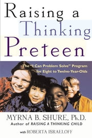 "Raising a Thinking Preteen - The ""I Can Problem Solve"" Program for 8- to 12- Year-Olds ebook by Myrna B. Shure,Roberta Israeloff"