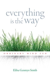 Everything Is the Way: Ordinary Mind Zen ebook by Elihu Genmyo Smith