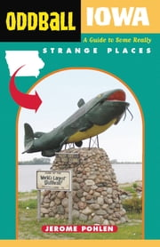 Oddball Iowa - A Guide to Some Really Strange Places ebook by Jerome Pohlen