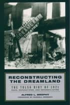 Reconstructing the Dreamland - The Tulsa Riot of 1921: Race, Reparations, and Reconciliation ebook by Alfred L. Brophy, Randall Kennedy