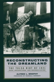 Reconstructing the Dreamland: The Tulsa Riot of 1921: Race, Reparations, and Reconciliation ebook by Alfred L. Brophy,Randall Kennedy