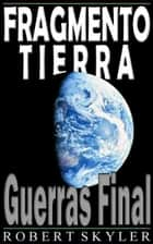 Fragmento Tierra - 002 - Guerras Final ebook by Robert Skyler