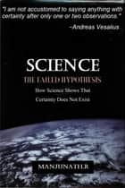 SCIENCE THE FAILED HYPOTHESIS - How Science Shows That Certainty Does Not Exist ebook by Manjunath R
