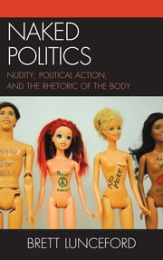 Naked Politics - Nudity, Political Action, and the Rhetoric of the Body ebook by Brett L. Lunceford