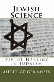 Jewish Science - Diving Healing in Judaism ebook by Alfred Geiger Moses,William F. Shannon