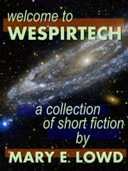 Welcome to Wespirtech: A Collection of Short Fiction ebook by Mary E. Lowd