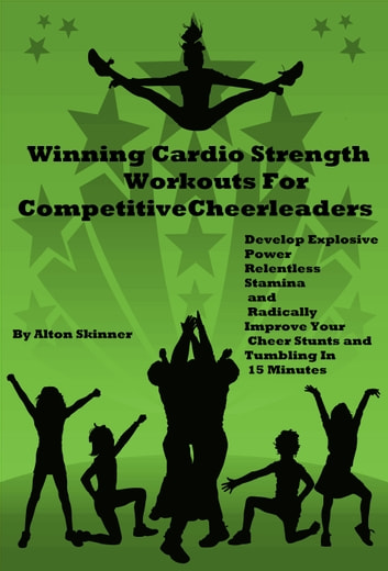 Winning Cardio Strength Workouts For Competitive Cheerleaders: Develop Explosive Power, Relentless Stamina and Radically Improve Your Cheer Stunts and Tumbling In 15 Minutes ebook by Alton Skinner Jr
