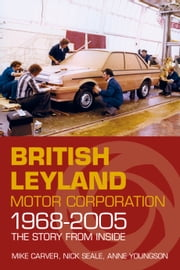 British Leyland Motor Corporation 1968-2005 - The Story from Inside ebook by Mike Carver,Nick Seale,Anne Youngson