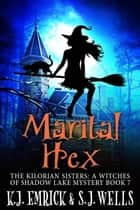 Marital Hex - The Kilorian Sisters: A Witches of Shadow Lake Mystery, #7 ebook by K.J. Emrick, S.J. Wells