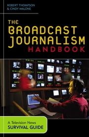 The Broadcast Journalism Handbook - A Television News Survival Guide ebook by Robert Thompson,Cindy Malone