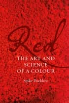 Red - The Art and Science of a Colour ebook by Spike Bucklow