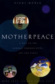 Motherpeace - A Way to the Goddess Through Myth, Art, and Tarot ebook by Vicki Noble