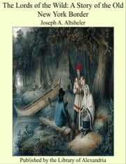 The Lords of the Wild: A Story of the Old New York Border ebook by Joseph Alexander Altsheler