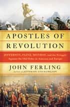 Apostles of Revolution - Jefferson, Paine, Monroe, and the Struggle Against the Old Order in America and Europe ebook by John Ferling