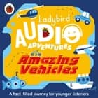 Amazing Vehicles - Ladybird Audio Adventures audiobook by Ladybird