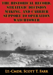The Historical Record, Strategic Decision Making, And Carrier Support To Operation Watchtower ebook by Lt.-Cmdr. Scott T. Farr