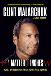 A Matter of Inches - How I Survived in the Crease and Beyond ebook by Clint Malarchuk,Dan Robson